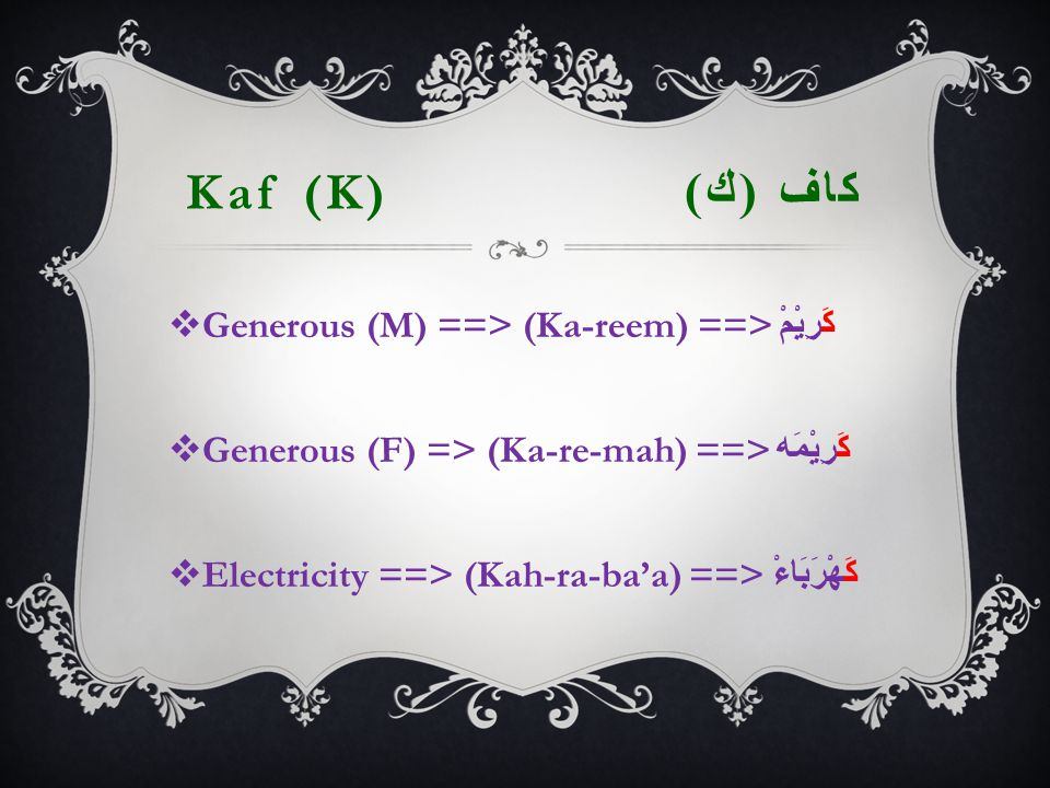 Kaf (K) كاف ( ك )  Generous (M) ==> (Ka-reem) ==> كَرِيْمْ  Generous (F) => (Ka-re-mah) ==> كَرِيْمَه  Electricity ==> (Kah-ra-ba'a) ==> كَهْرَبَاءْ