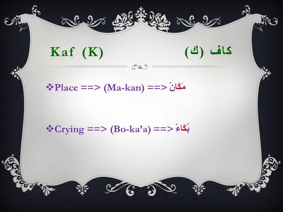 Kaf (K) كاف ( ك )  Place ==> (Ma-kan) ==> مَكَانْ  Crying ==> (Bo-ka'a) ==> بُكَاءْ