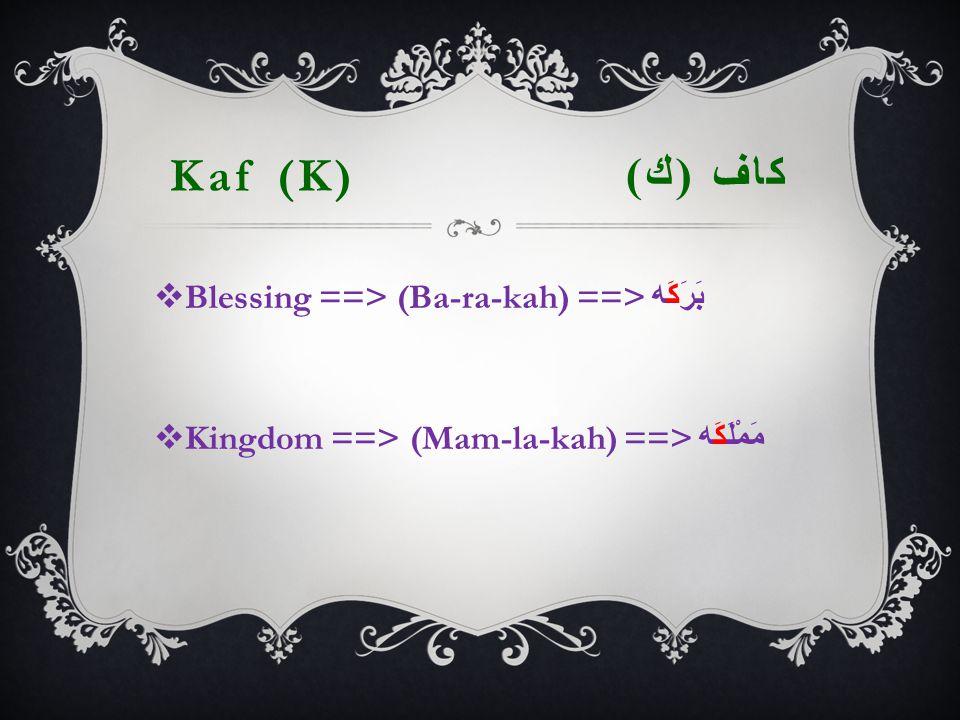 Kaf (K) كاف ( ك )  Blessing ==> (Ba-ra-kah) ==> بَرَكَه  Kingdom ==> (Mam-la-kah) ==> مَمْلَكَه