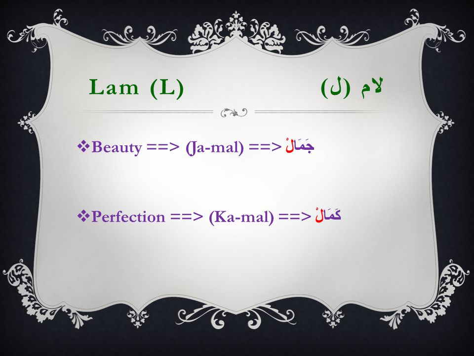 Lam (L) لام ( ل )  Beauty ==> (Ja-mal) ==> جَمَالْ  Perfection ==> (Ka-mal) ==> كَمَالْ