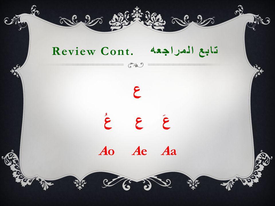 Review Cont. تابع المراجعه ع عَ عِ عُ Ao Ae Aa