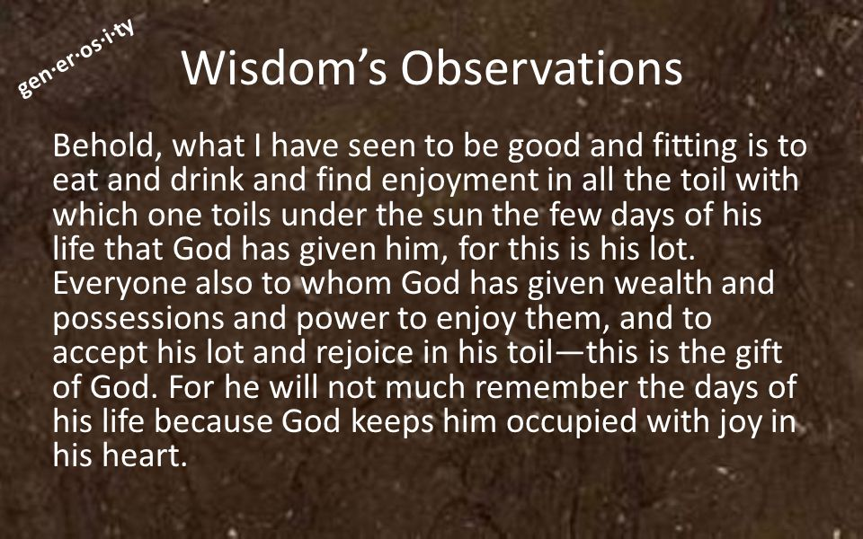 gen·er·os·i·ty Wisdom's Observations Behold, what I have seen to be good and fitting is to eat and drink and find enjoyment in all the toil with which one toils under the sun the few days of his life that God has given him, for this is his lot.