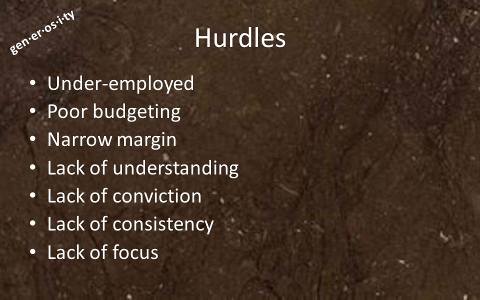 gen·er·os·i·ty Hurdles Under-employed Poor budgeting Narrow margin Lack of understanding Lack of conviction Lack of consistency Lack of focus