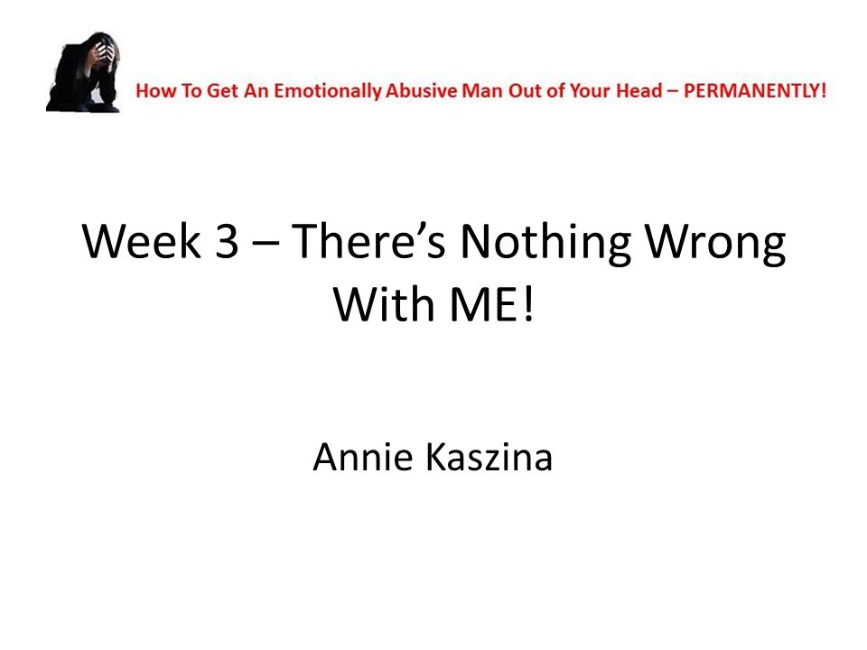 Week 3 – There's Nothing Wrong With ME! Annie Kaszina