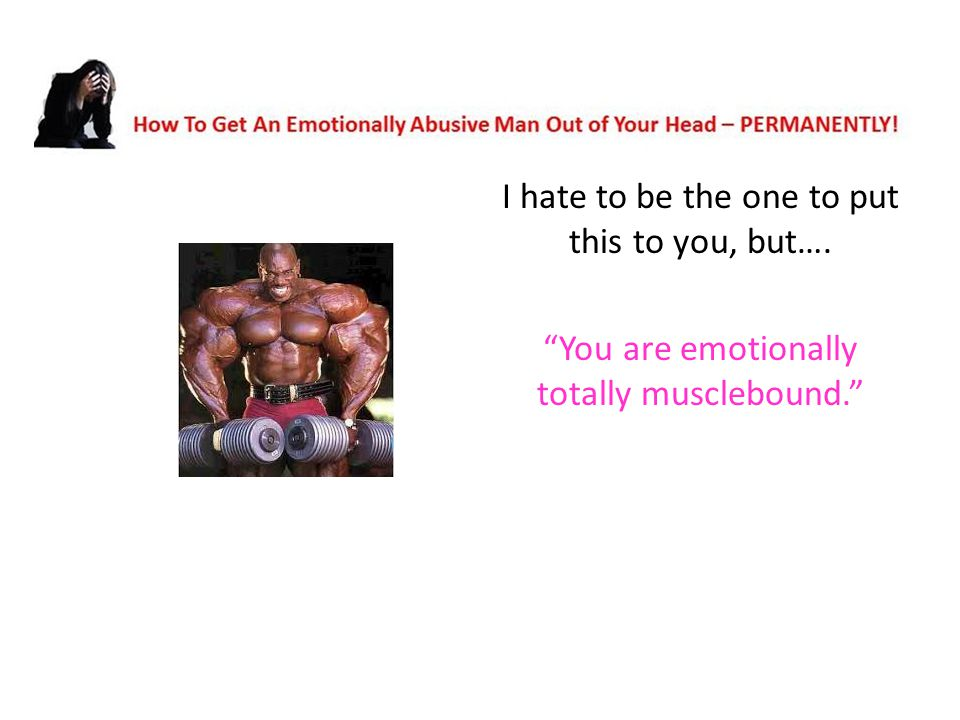 I hate to be the one to put this to you, but…. You are emotionally totally musclebound.