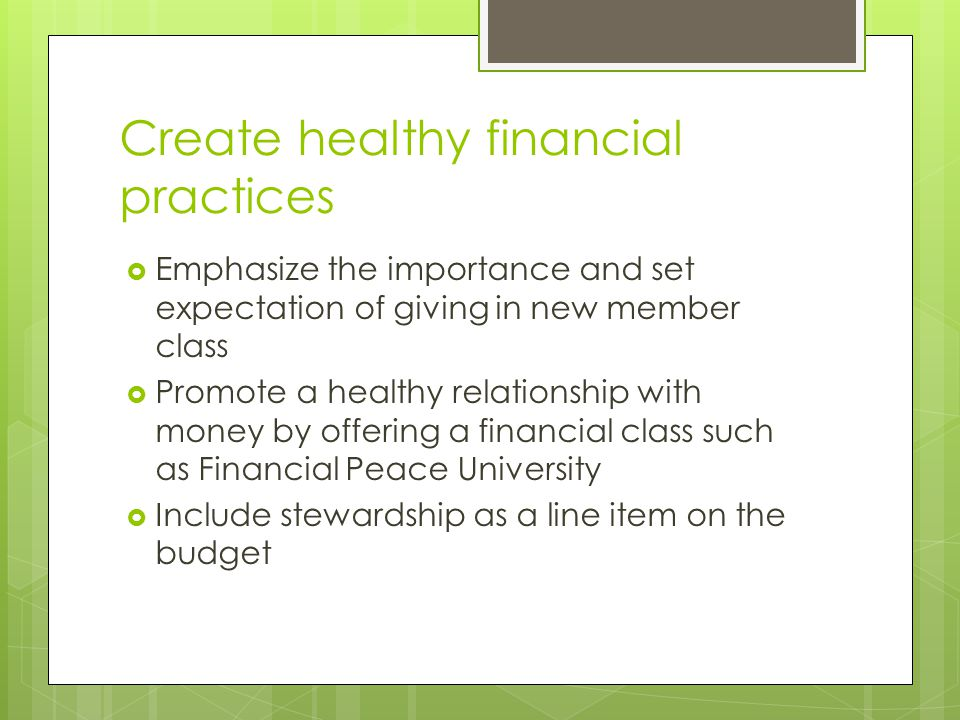 Create healthy financial practices  Emphasize the importance and set expectation of giving in new member class  Promote a healthy relationship with money by offering a financial class such as Financial Peace University  Include stewardship as a line item on the budget
