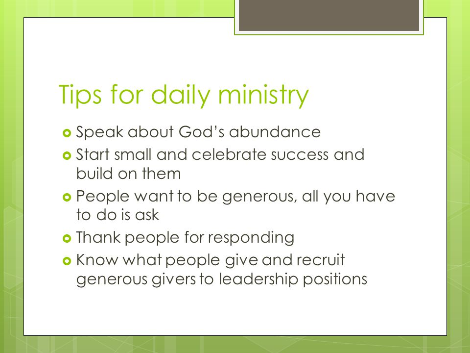 Tips for daily ministry  Speak about God's abundance  Start small and celebrate success and build on them  People want to be generous, all you have to do is ask  Thank people for responding  Know what people give and recruit generous givers to leadership positions