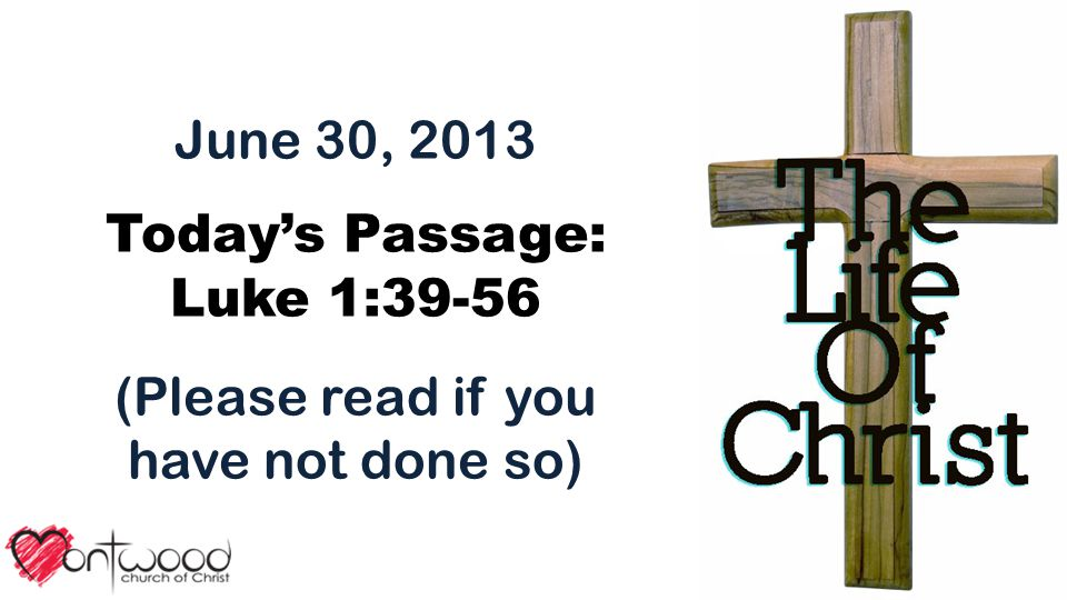 June 30, 2013 Today's Passage: Luke 1:39-56 (Please read if you have not done so)