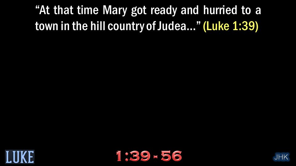 At that time Mary got ready and hurried to a town in the hill country of Judea… (Luke 1:39)