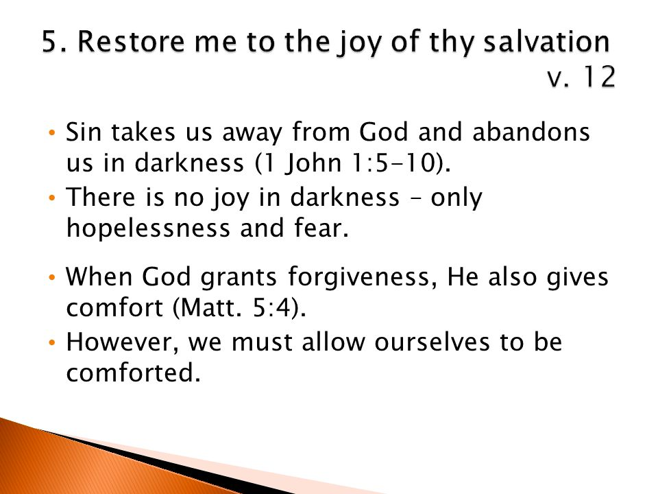 Sin takes us away from God and abandons us in darkness (1 John 1:5-10). There is no joy in darkness – only hopelessness and fear. When God grants forg