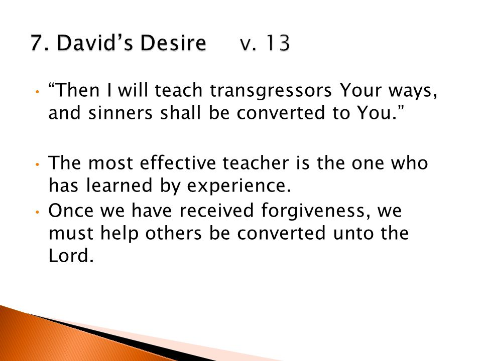 Then I will teach transgressors Your ways, and sinners shall be converted to You. The most effective teacher is the one who has learned by experience.
