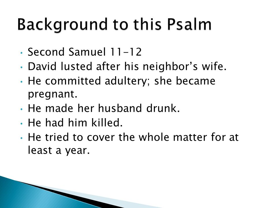 Second Samuel 11-12 David lusted after his neighbor's wife. He committed adultery; she became pregnant. He made her husband drunk. He had him killed.