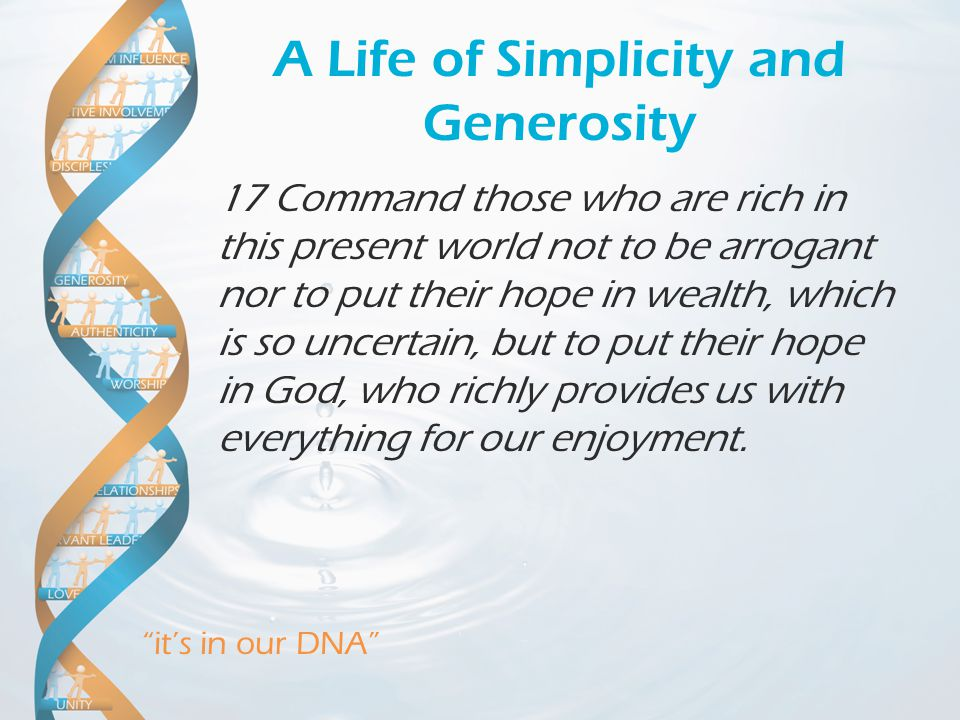 it's in our DNA A Life of Simplicity and Generosity 17 Command those who are rich in this present world not to be arrogant nor to put their hope in wealth, which is so uncertain, but to put their hope in God, who richly provides us with everything for our enjoyment.