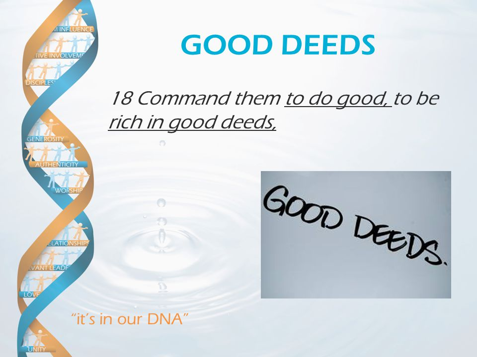 """it's in our DNA"" GOOD DEEDS 18 Command them to do good, to be rich in good deeds,"