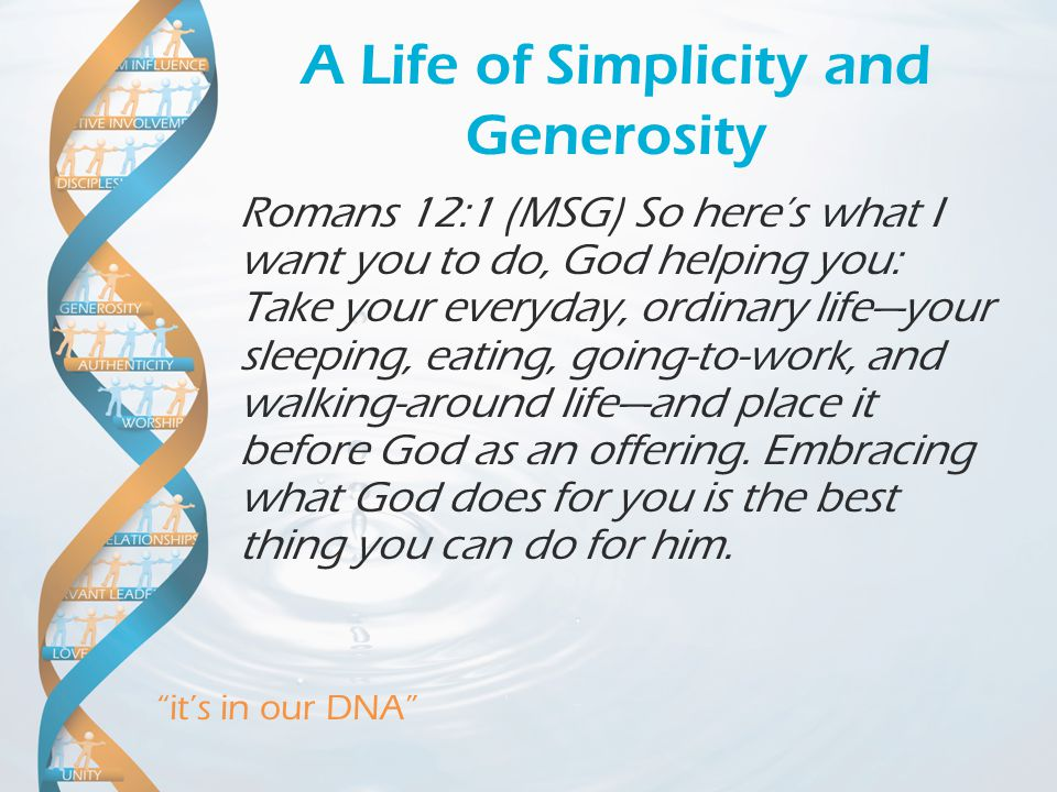"""it's in our DNA"" A Life of Simplicity and Generosity Romans 12:1 (MSG) So here's what I want you to do, God helping you: Take your everyday, ordinary"