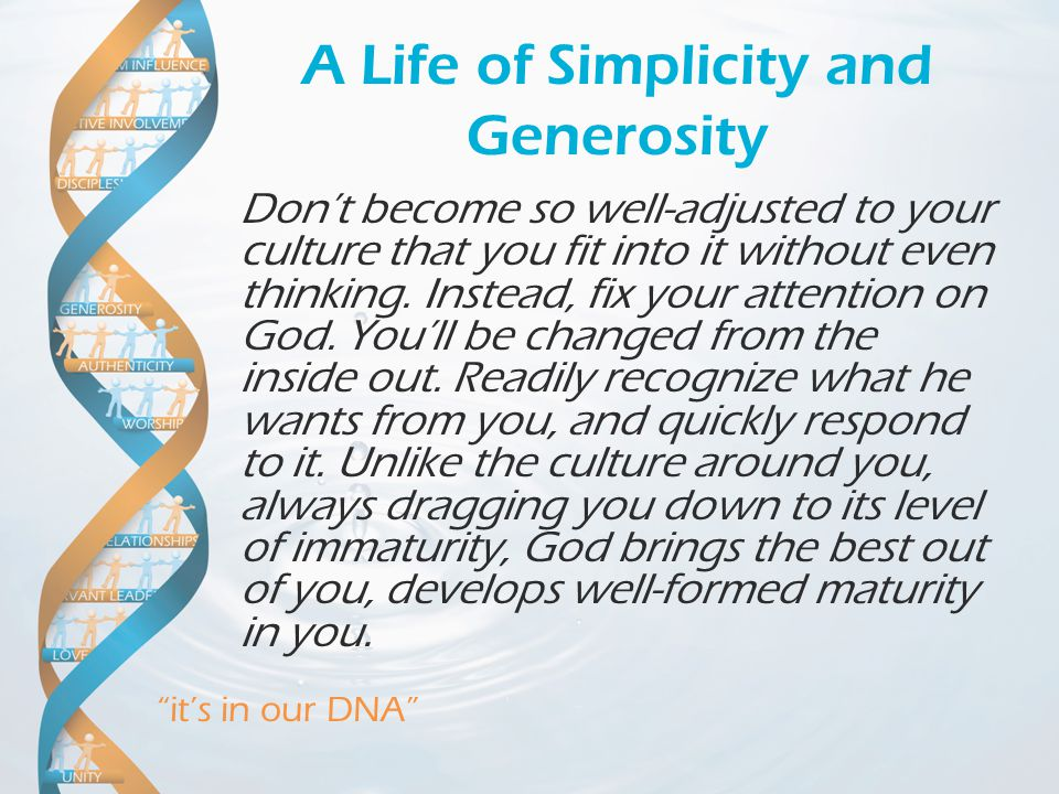 it's in our DNA A Life of Simplicity and Generosity Don't become so well-adjusted to your culture that you fit into it without even thinking.