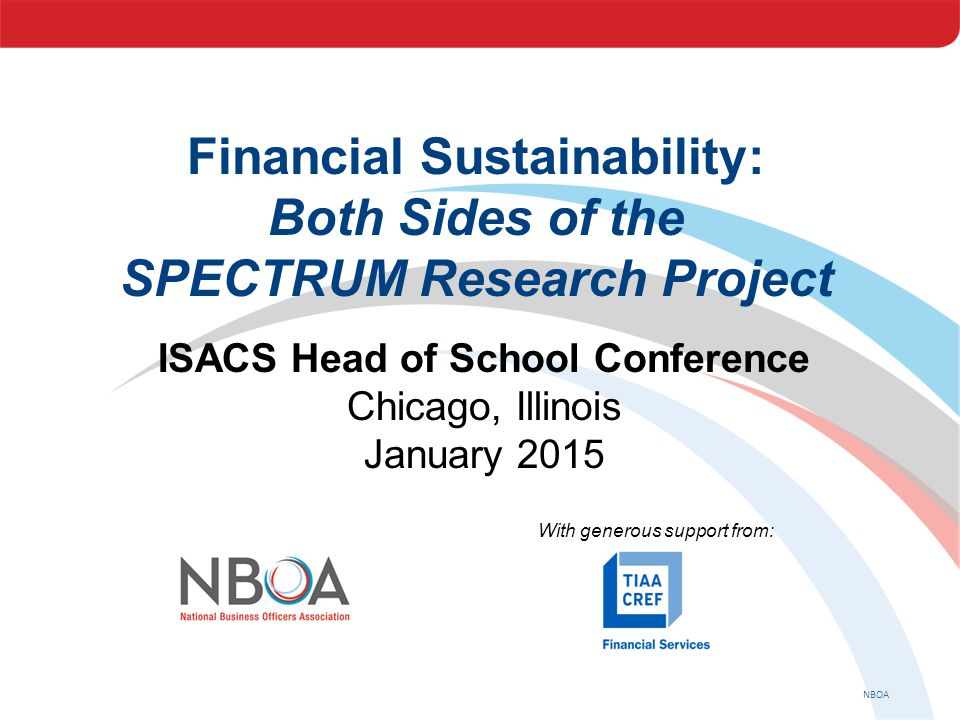 NBOA Financial Sustainability: Both Sides of the SPECTRUM Research Project ISACS Head of School Conference Chicago, Illinois January 2015 With generou