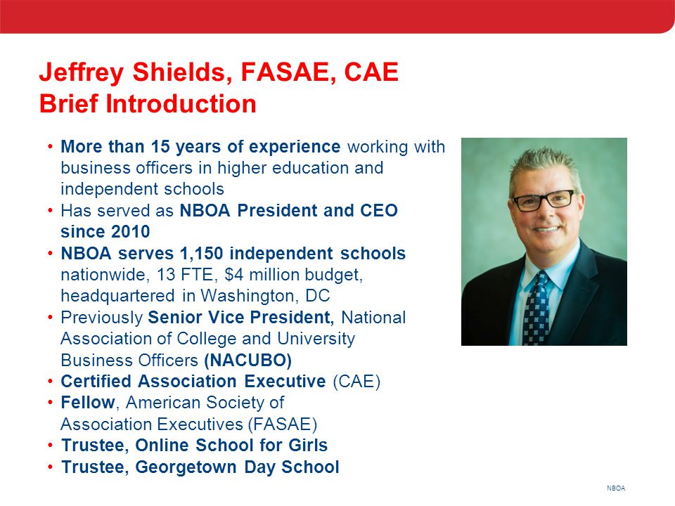 NBOA Jeffrey Shields, FASAE, CAE Brief Introduction More than 15 years of experience working with business officers in higher education and independen