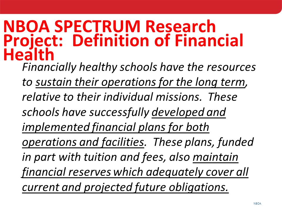 NBOA Financially healthy schools have the resources to sustain their operations for the long term, relative to their individual missions. These school