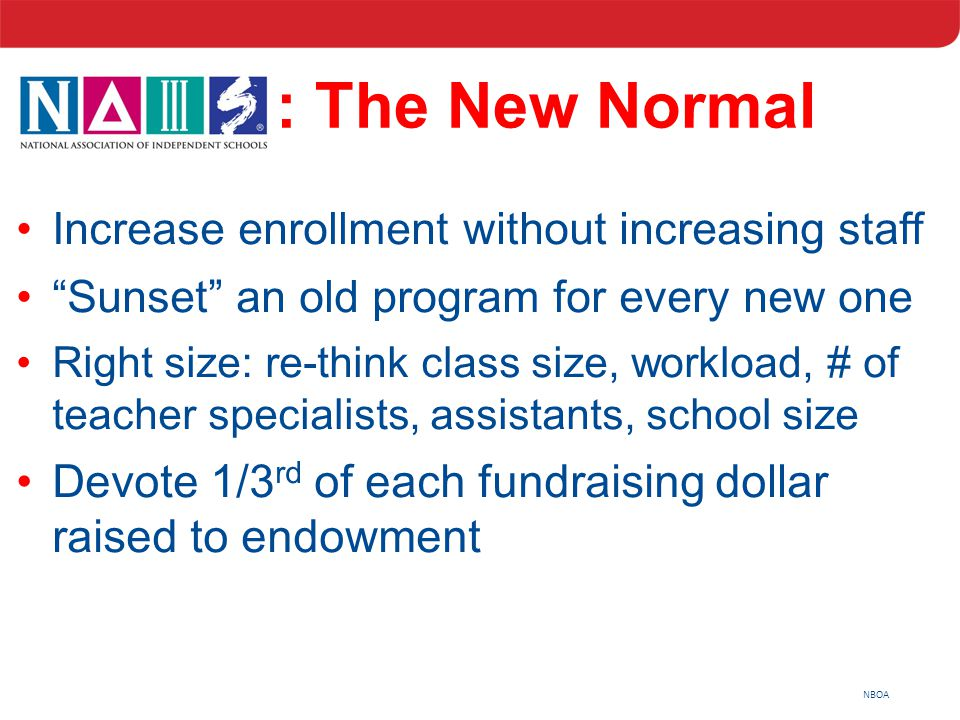 "NBOA : The New Normal Increase enrollment without increasing staff ""Sunset"" an old program for every new one Right size: re-think class size, workload"
