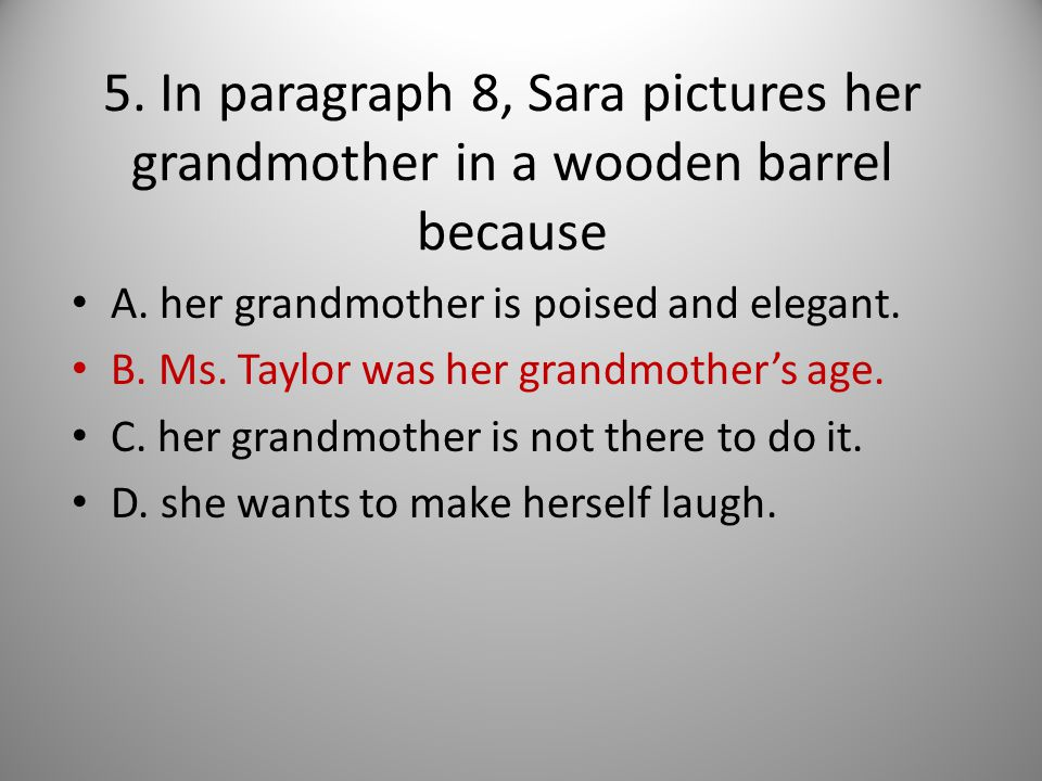 5. In paragraph 8, Sara pictures her grandmother in a wooden barrel because A. her grandmother is poised and elegant. B. Ms. Taylor was her grandmothe