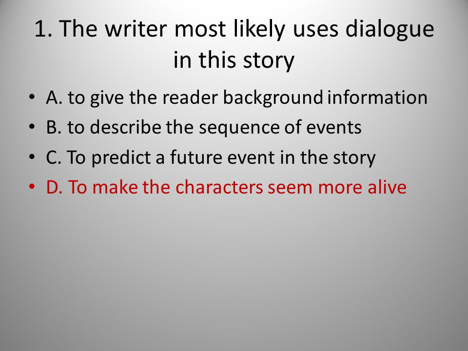 1. The writer most likely uses dialogue in this story A. to give the reader background information B. to describe the sequence of events C. To predict