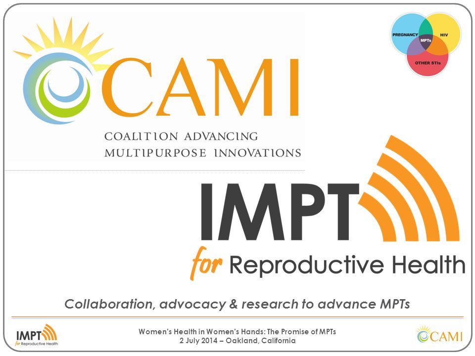 Women's Health in Women's Hands: The Promise of MPTs 2 July 2014 – Oakland, California Collaboration, advocacy & research to advance MPTs