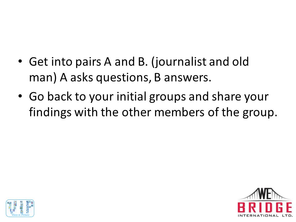 Get into pairs A and B. (journalist and old man) A asks questions, B answers.