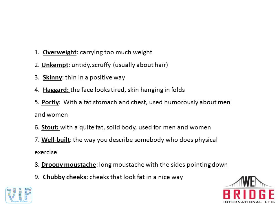 1. Overweight: carrying too much weight 2. Unkempt: untidy, scruffy (usually about hair) 3.