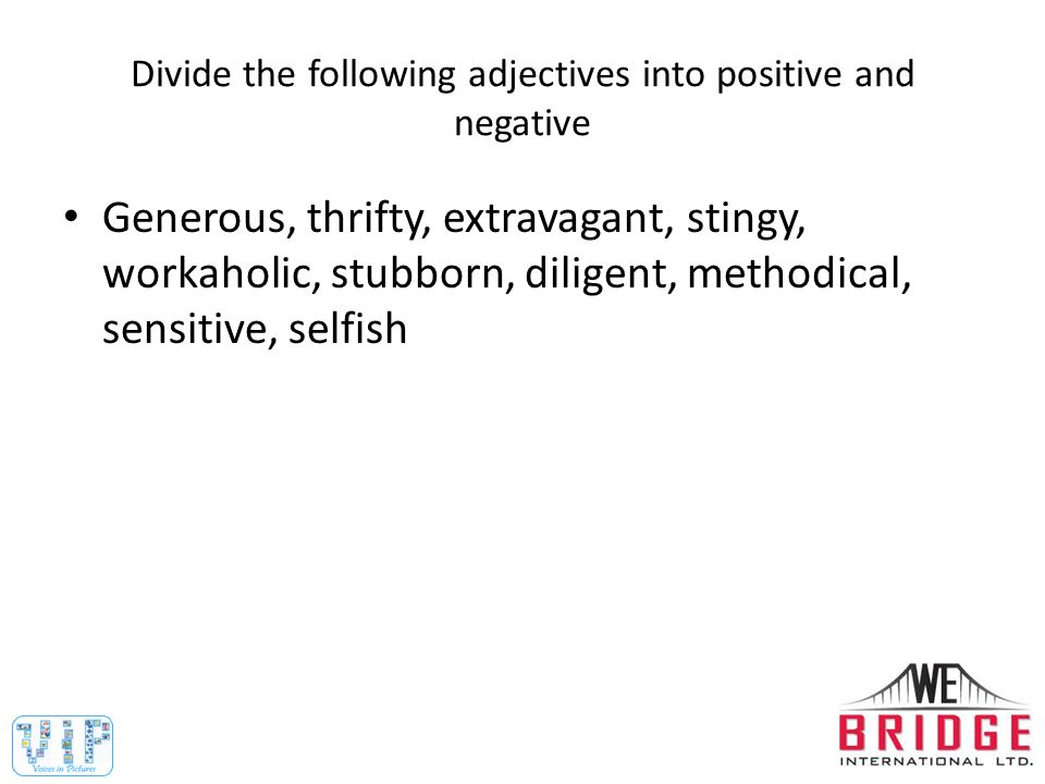 Positive: generous, thrifty, diligent, methodical, sensitive Negative: extravagant, stingy, workaholic, stubborn, selfish