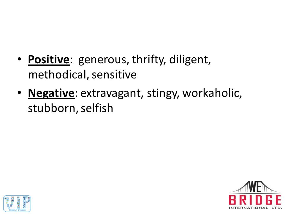 Positive: generous, thrifty, diligent, methodical, sensitive Negative: extravagant, stingy, workaholic, stubborn, selfish