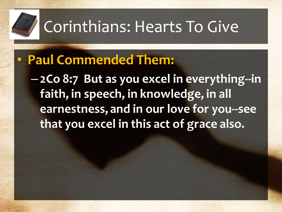 Corinthians: Hearts To Give Paul Commended Them: – 2Co 8:7 But as you excel in everything--in faith, in speech, in knowledge, in all earnestness, and in our love for you--see that you excel in this act of grace also.