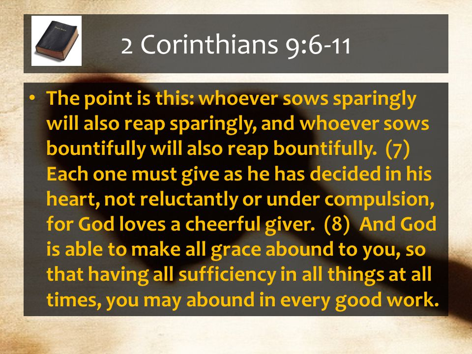 2 Corinthians 9:6-11 The point is this: whoever sows sparingly will also reap sparingly, and whoever sows bountifully will also reap bountifully.
