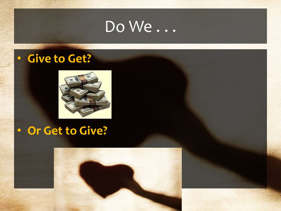 Do We... Give to Get Or Get to Give