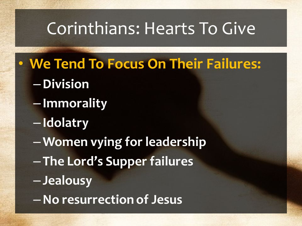 Corinthians: Hearts To Give We Tend To Focus On Their Failures: – Division – Immorality – Idolatry – Women vying for leadership – The Lord's Supper failures – Jealousy – No resurrection of Jesus