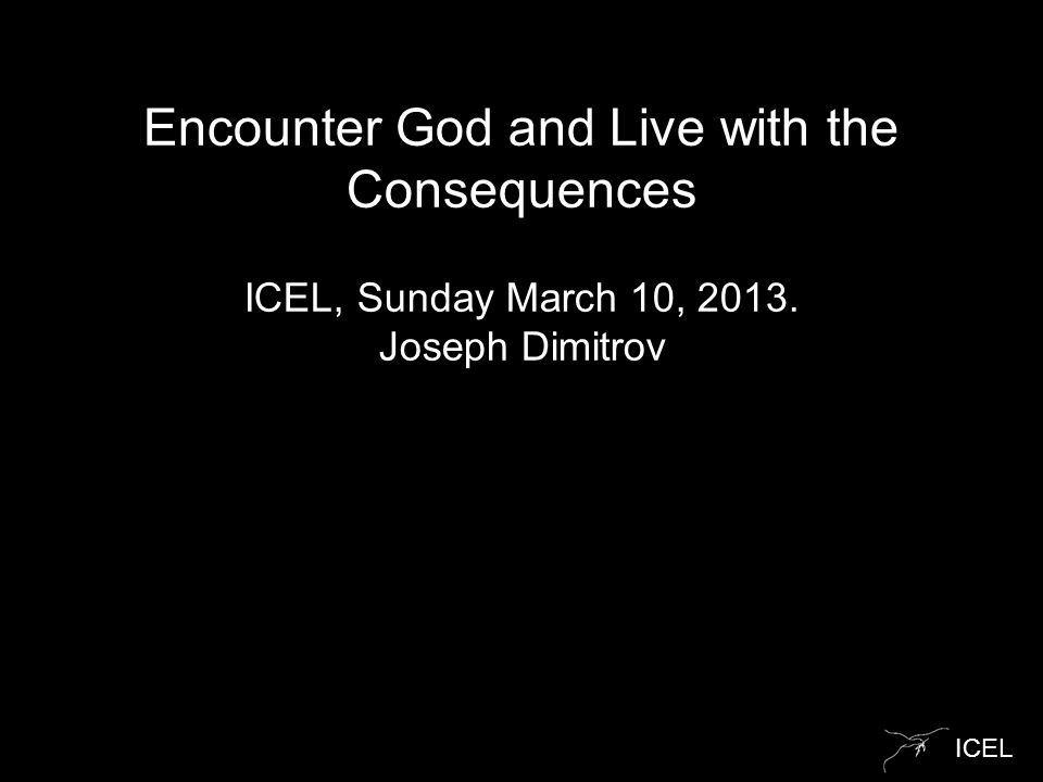 ICEL Encounter God and Live with the Consequences ICEL, Sunday March 10, 2013. Joseph Dimitrov