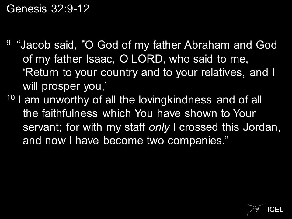 "ICEL Genesis 32:9-12 9 ""Jacob said, ""O God of my father Abraham and God of my father Isaac, O LORD, who said to me, 'Return to your country and to you"