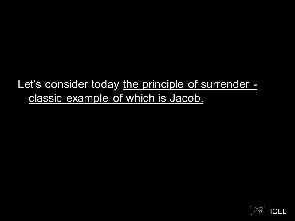 ICEL Let's consider today the principle of surrender - classic example of which is Jacob.