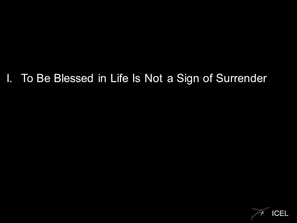 ICEL I.To Be Blessed in Life Is Not a Sign of Surrender
