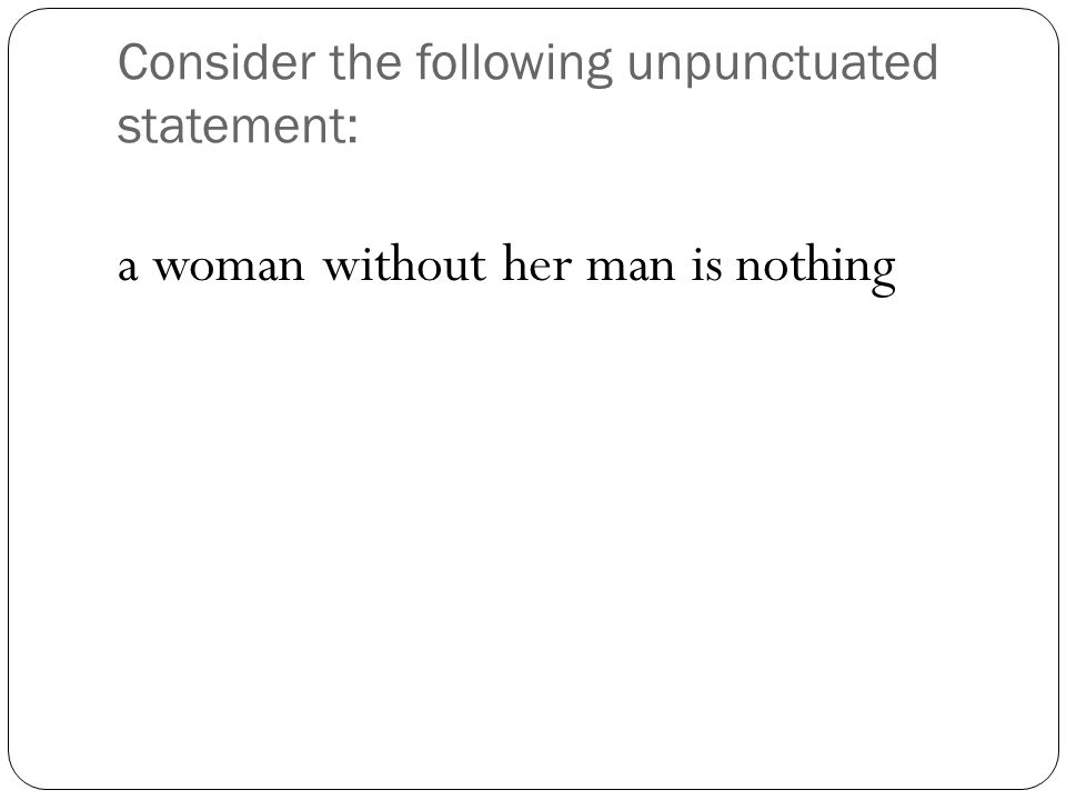 Two different examples of how to punctuate this statement: A woman, without her man, is nothing.