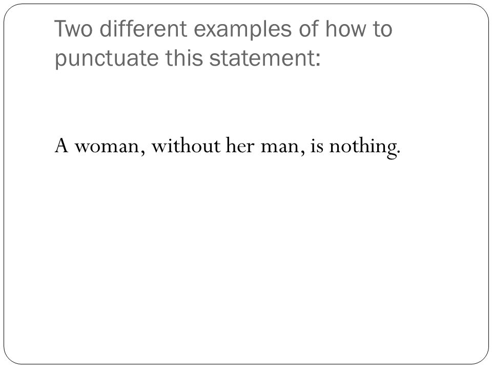 OR A woman: without her, man is nothing.