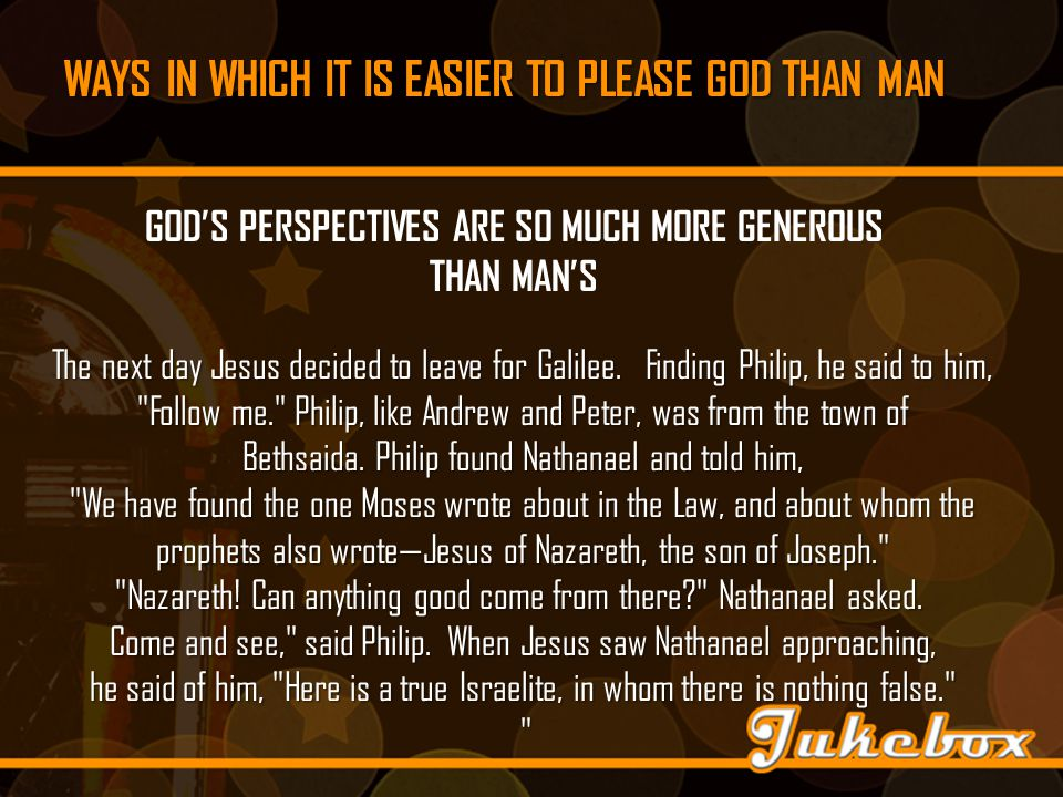 WAYS IN WHICH IT IS EASIER TO PLEASE GOD THAN MAN GOD'S PERSPECTIVES ARE SO MUCH MORE GENEROUS THAN MAN'S The next day Jesus decided to leave for Galilee.
