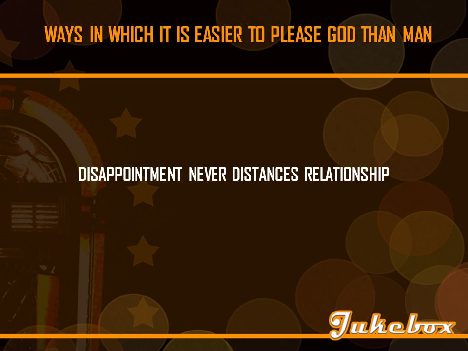 WAYS IN WHICH IT IS EASIER TO PLEASE GOD THAN MAN DISAPPOINTMENT NEVER DISTANCES RELATIONSHIP