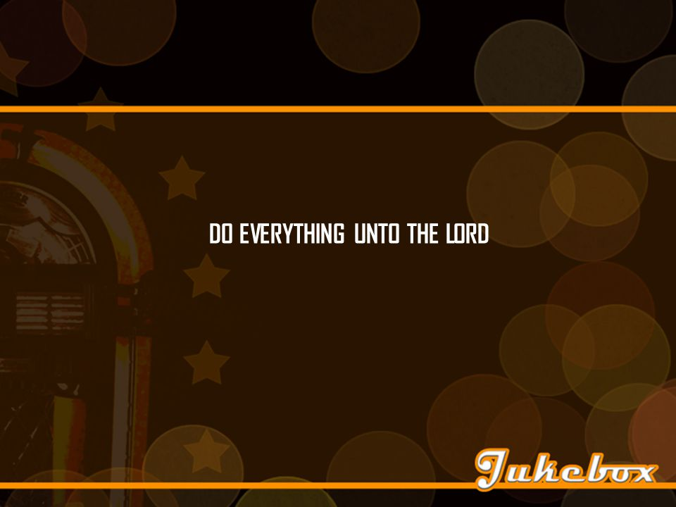 DO EVERYTHING UNTO THE LORD