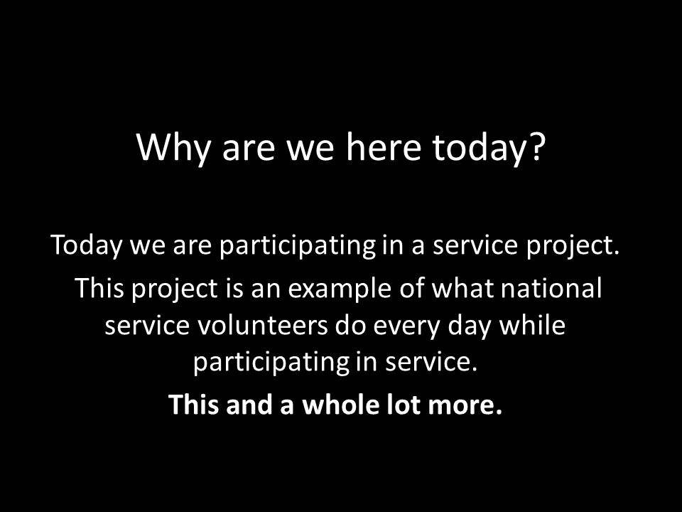 Why are we here today. Today we are participating in a service project.