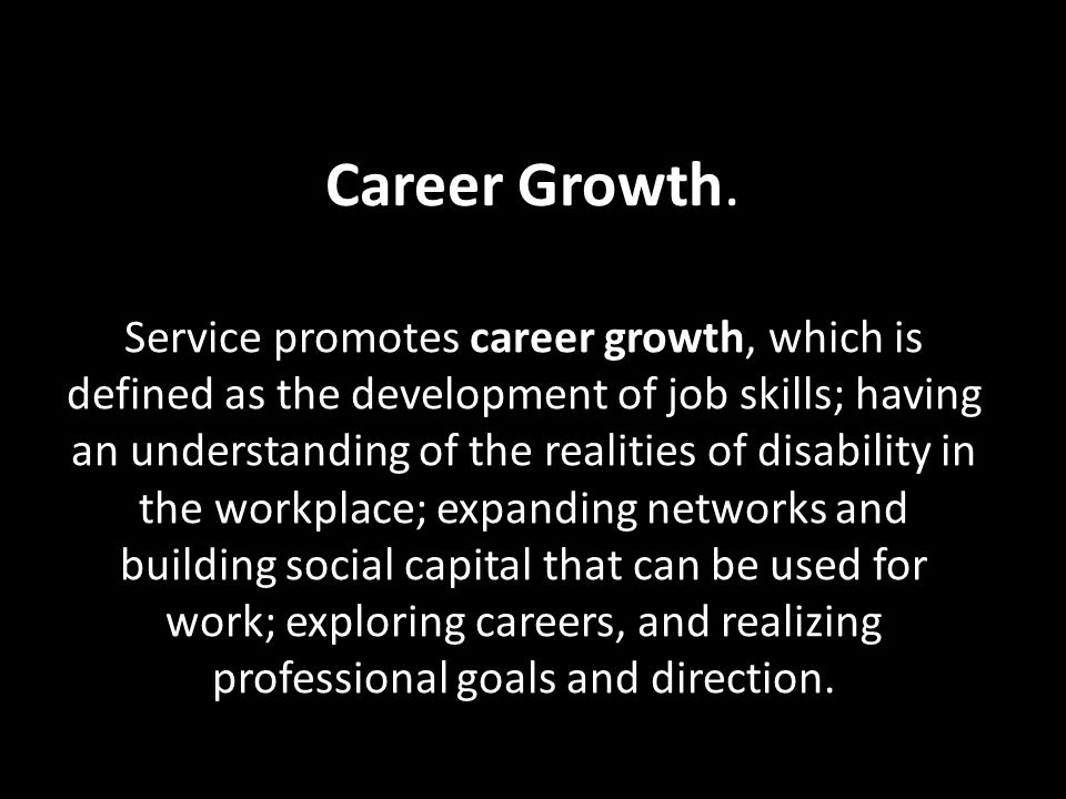 Career Growth. Service promotes career growth, which is defined as the development of job skills; having an understanding of the realities of disabili