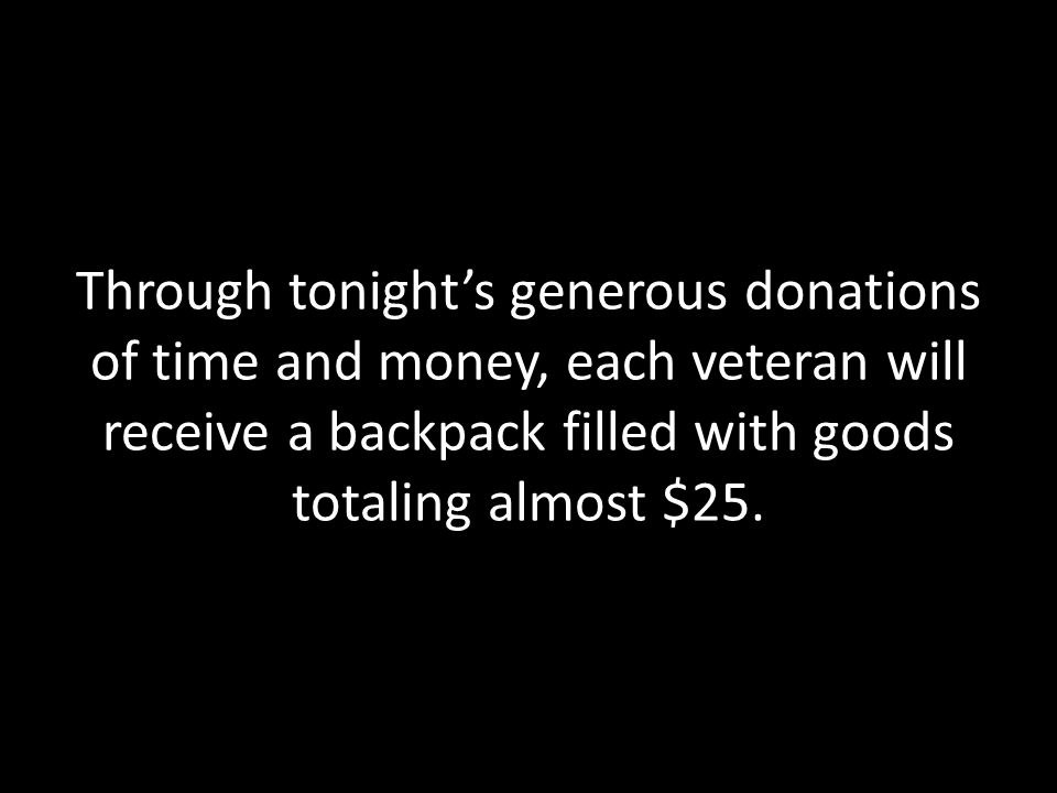 Through tonight's generous donations of time and money, each veteran will receive a backpack filled with goods totaling almost $25.