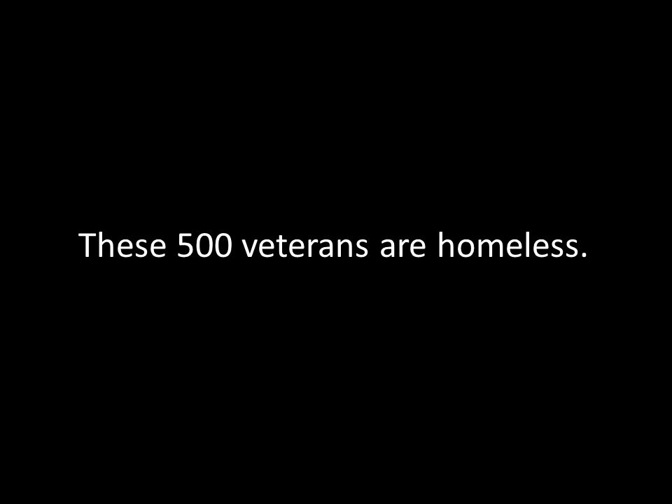 These 500 veterans are homeless.