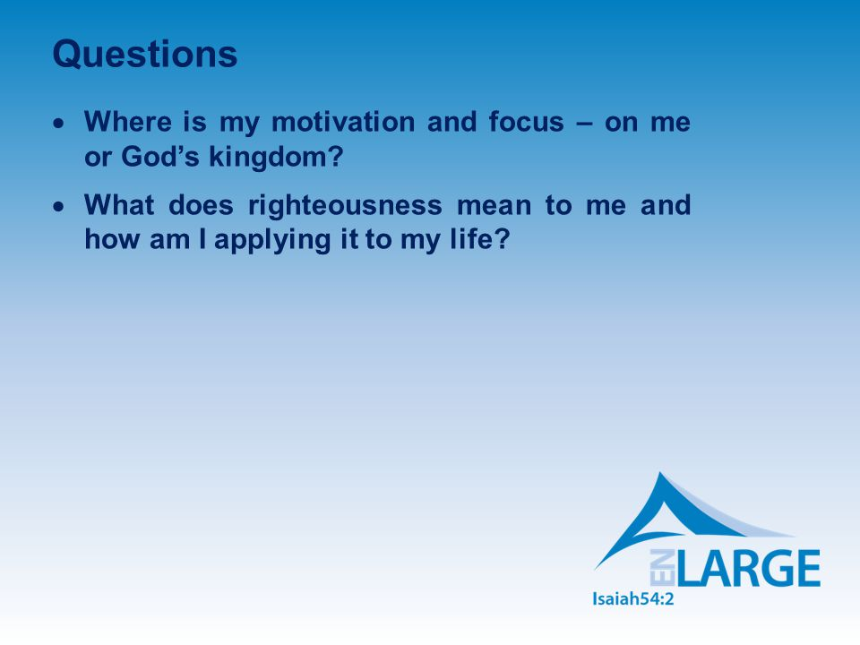 Questions  Where is my motivation and focus – on me or God's kingdom.