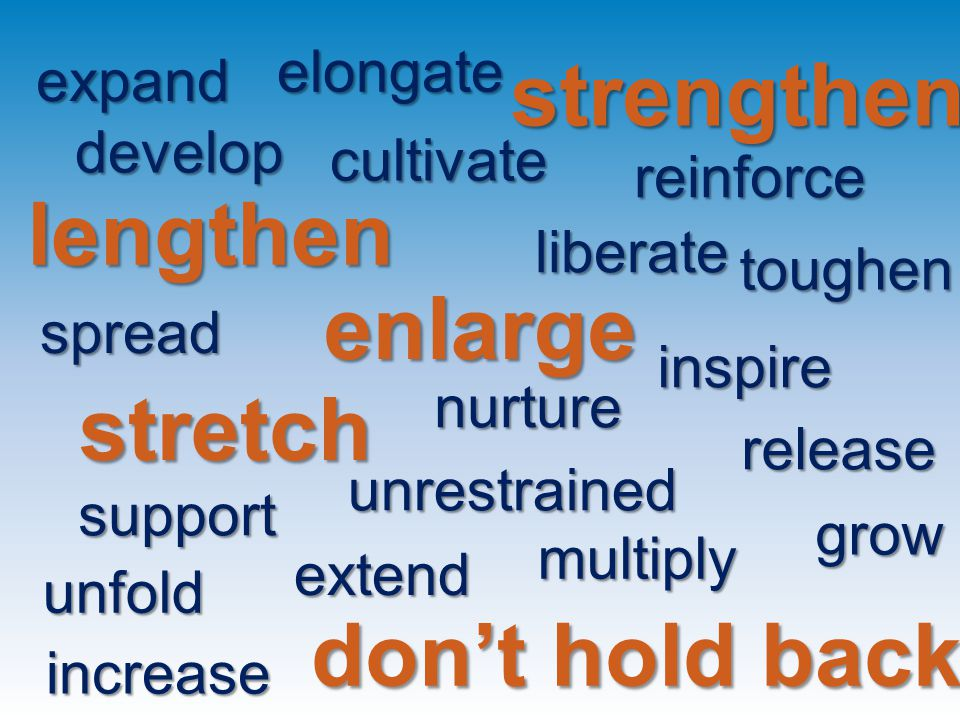 multiply increase stretch grow expand unfold lengthen enlarge strengthen cultivate develop don't hold back liberate reinforce nurture support inspire elongate spread release extend toughen unrestrained